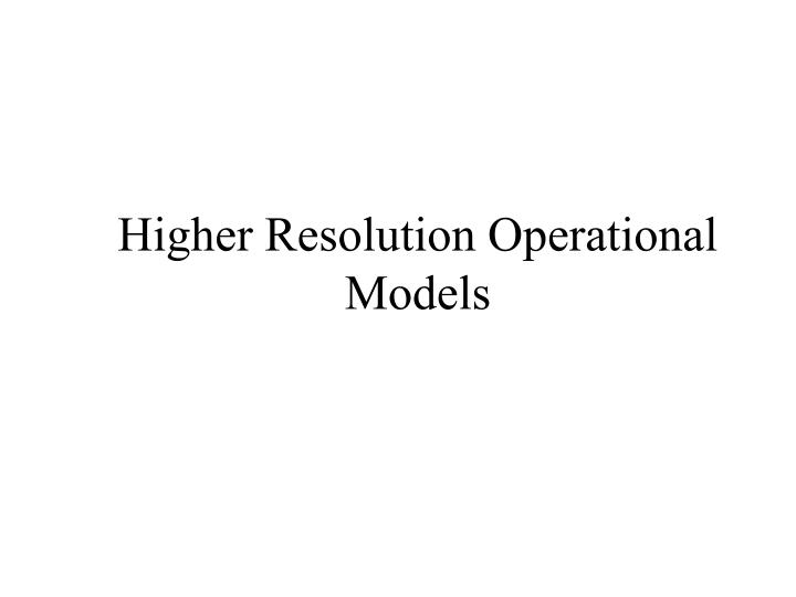 higher resolution operational models n.