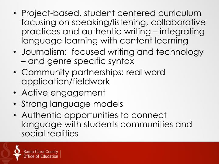 Project-based, student centered curriculum focusing on speaking/listening, collaborative practices and authentic writing – integrating language learning with content learning
