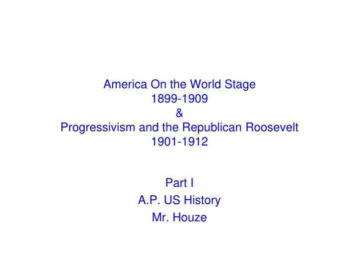 america on the world stage 1899 1909 progressivism and the republican roosevelt 1901 1912 n.