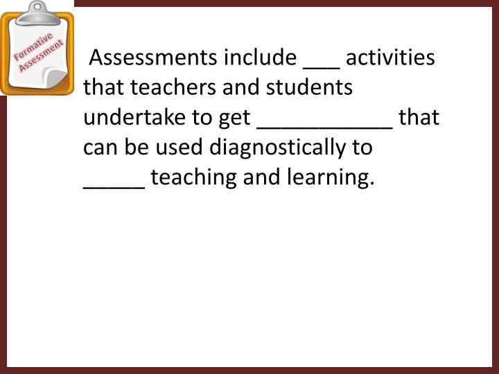 Assessments include ___ activities that teachers and students undertake to get ___________ that can...