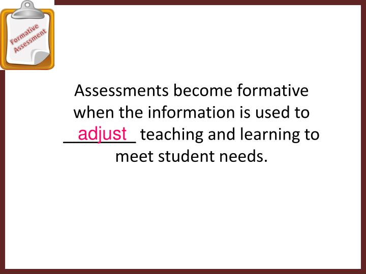 Assessments become formative when the information is used to