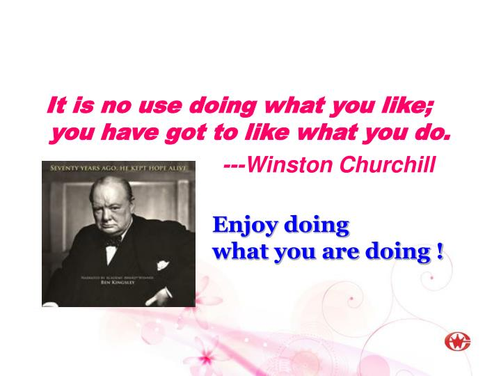 It is no use doing what you like; you have got to like what you do.