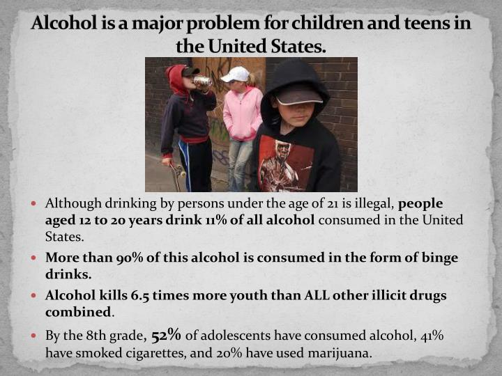 Alcohol is a major problem for children and teens in the united states