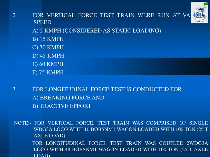 2.FOR VERTICAL FORCE TEST TRAIN WERE RUN AT VARIOUS SPEED