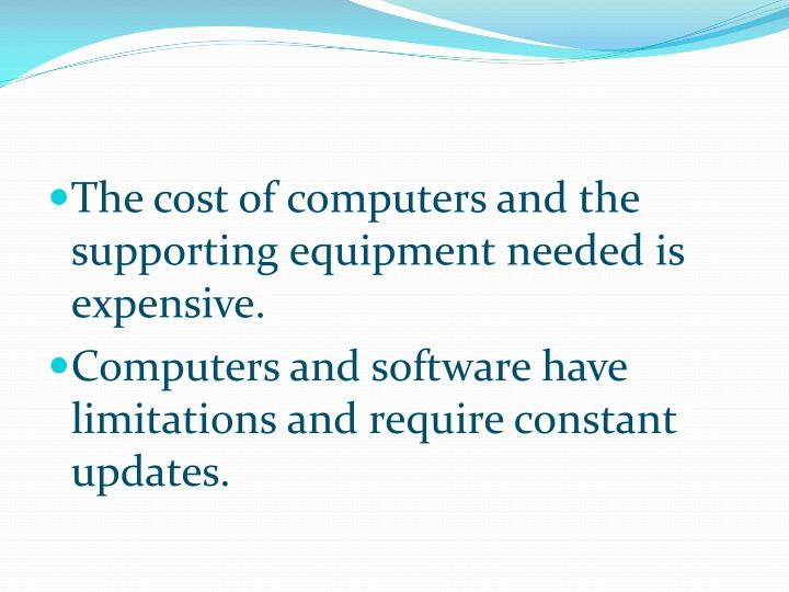 The cost of computers and the supporting equipment needed is expensive.