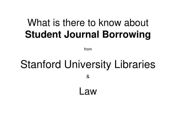 what is there to know about student journal borrowing from stanford university libraries n.