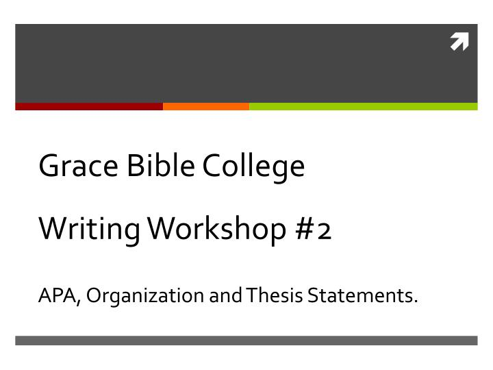grace bible college writing workshop 2 apa organization and thesis statements n.