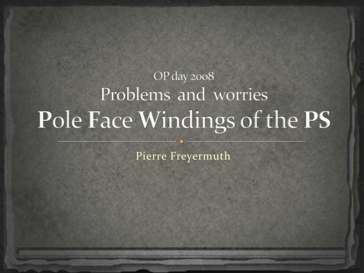 op day 2008 problems and worries p ole f ace w indings of the ps n.