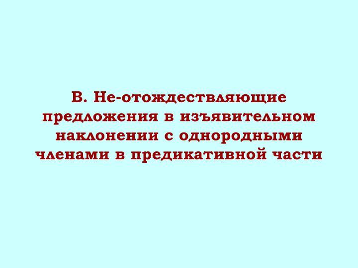 B. Не-отождествляющие предложения в изъявительном наклонении с однородными членами в предикативной части