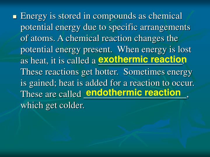 Energy is stored in compounds as chemical potential energy due to specific arrangements of atoms. A chemical reaction changes the potential energy present.  When energy is lost as heat, it is called a __________________.  These reactions get hotter.  Sometimes energy is gained; heat is added for a reaction to occur.  These are called ______________________, which get colder.