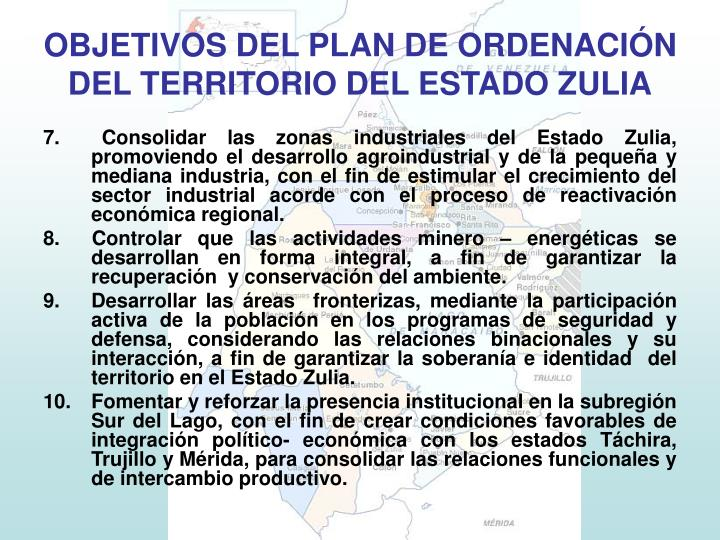 7.  Consolidar las zonas industriales del Estado Zulia, promoviendo el desarrollo agroindustrial y de la pequeña y mediana industria, con el fin de estimular el crecimiento del sector industrial acorde con el proceso de reactivación económica regional.