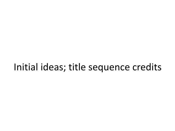 initial ideas title sequence credits n.