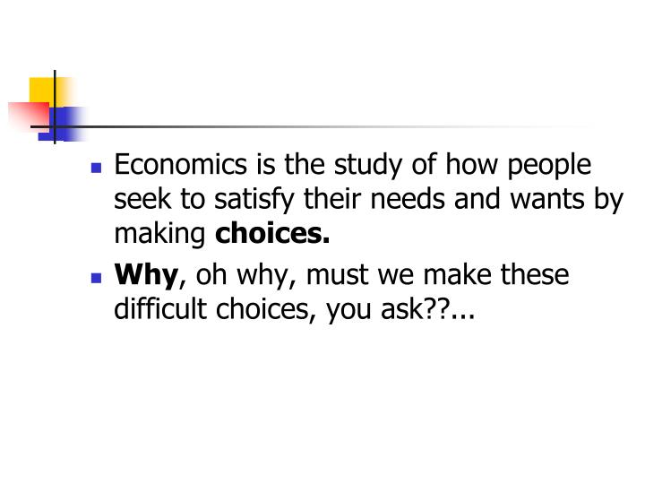 Economics is the study of how people seek to satisfy their needs and wants by making
