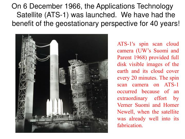 On 6 December 1966, the Applications Technology Satellite (ATS-1) was launched.  We have had the benefit of the geostationary perspective for 40 years!