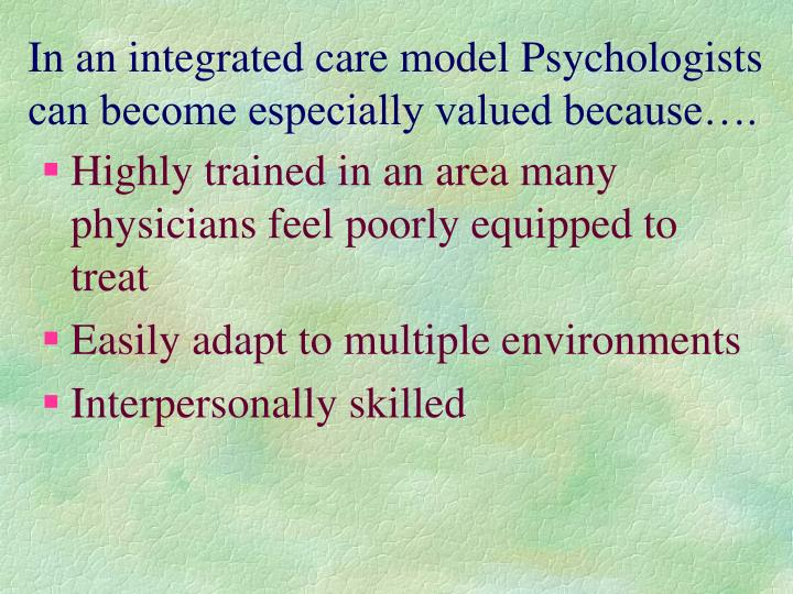 In an integrated care model Psychologists can become especially valued because….