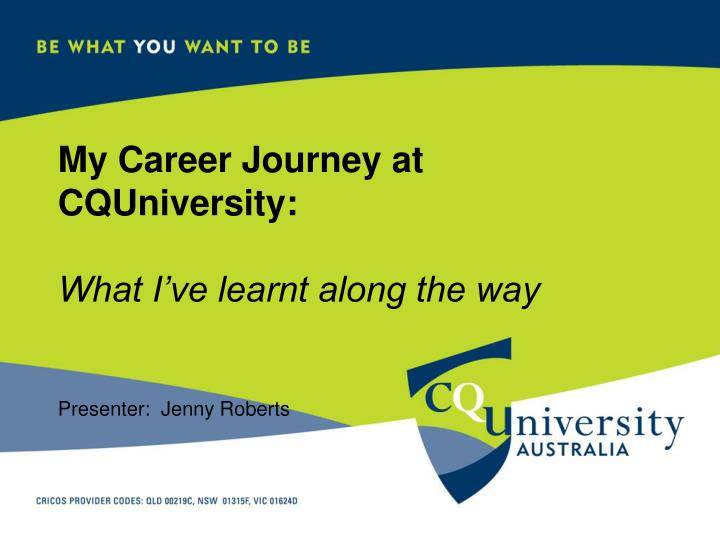 my career journey at cquniversity what i ve learnt along the way presenter jenny roberts n.