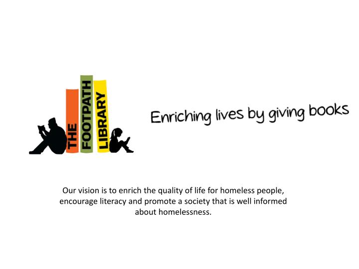 Our vision is to enrich the quality of life for homeless people, encourage literacy and promote a so...