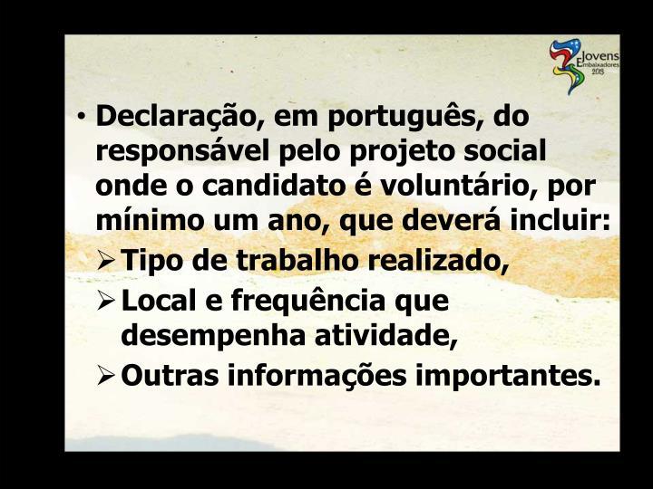 Declaração, em português, do responsável pelo projeto social onde o candidato é voluntário, por mínimo um ano, que deverá incluir: