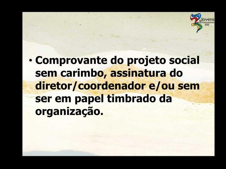 Comprovante do projeto social sem carimbo, assinatura do diretor/coordenador e/ou sem ser em papel timbrado da organização.
