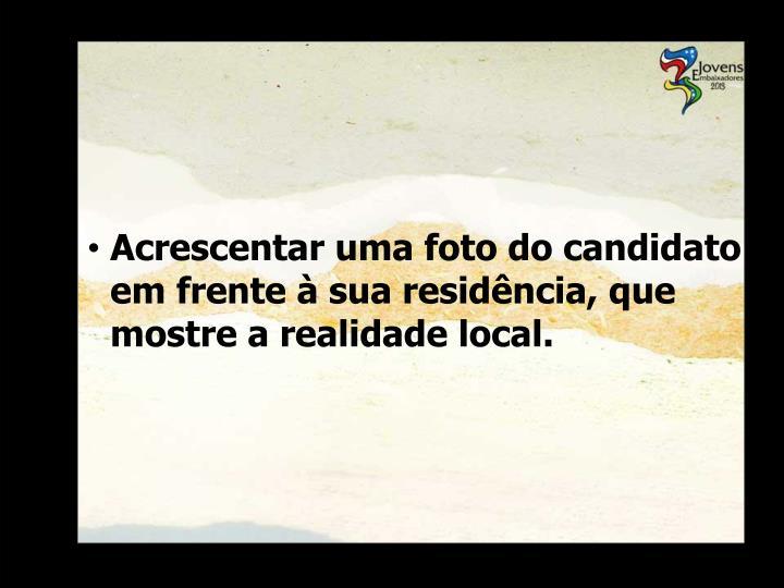 Acrescentar uma foto do candidato em frente à sua residência, que mostre a realidade local.