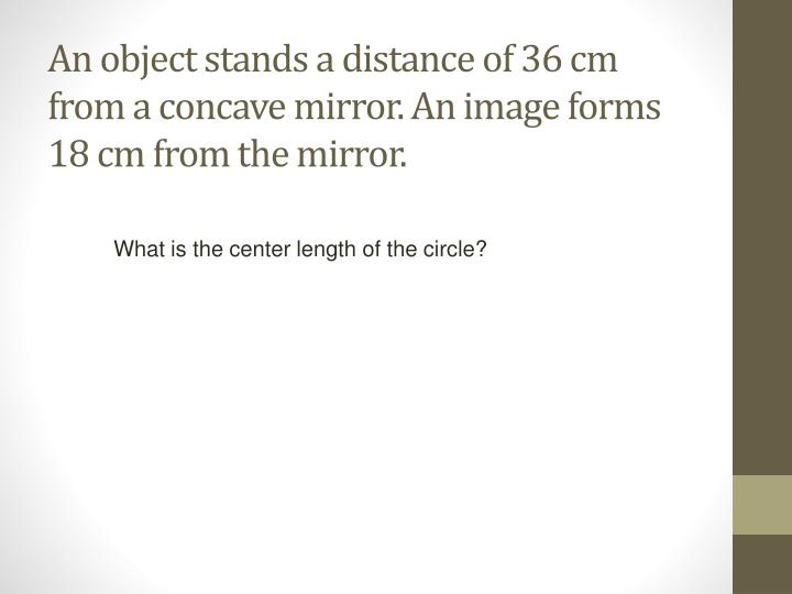 An object stands a distance of 36 cm from a concave mirror. An image forms 18 cm from the mirror.