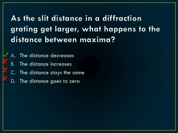 As the slit distance in a diffraction grating get larger, what happens to the distance between maxima?