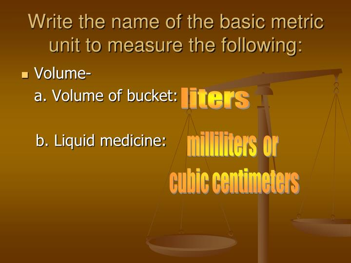 Write the name of the basic metric unit to measure the following:
