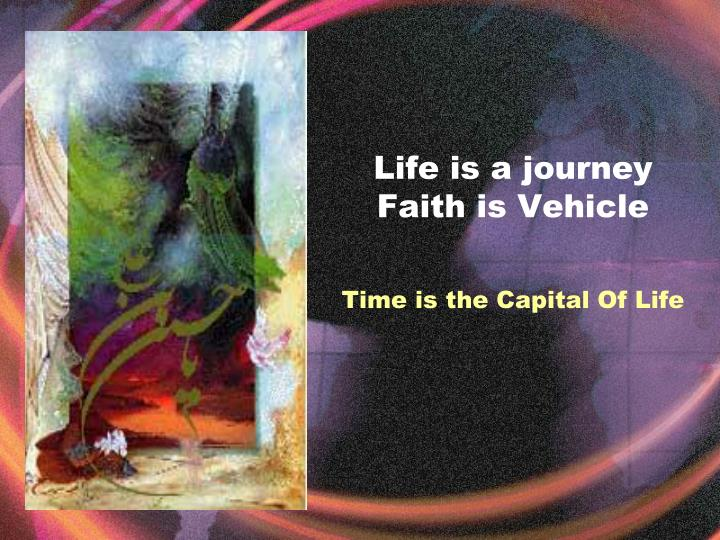 Life is a journey faith is vehicle time is the capital of life