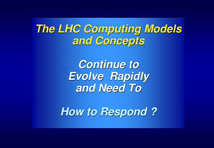 the lhc computing models and concepts continue to evolve rapidly and need to how to respond n.
