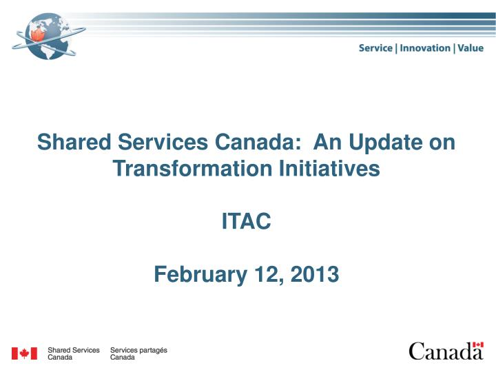 shared services canada an update on transformation initiatives itac february 12 2013 n.