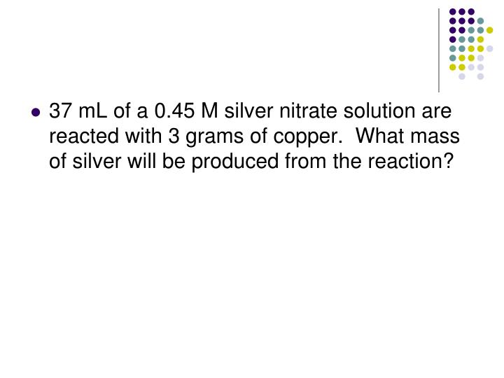 37 mL of a 0.45 M silver nitrate solution are reacted with 3 grams of copper.  What mass of silver will be produced from the reaction?
