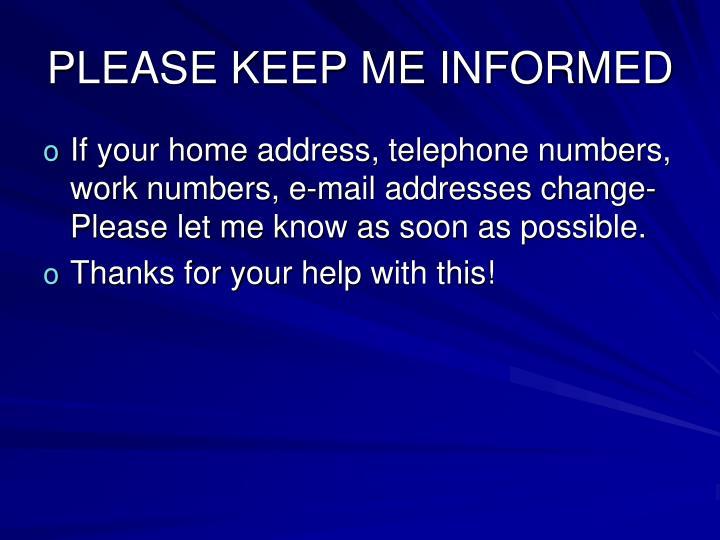 PLEASE KEEP ME INFORMED