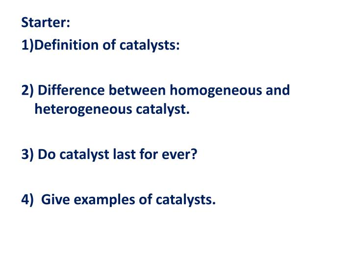 PPT - Starter: 1)Definition of catalysts: 2) Difference between homogeneous  and heterogeneous catalyst. PowerPoint Presentation - ID:5813352