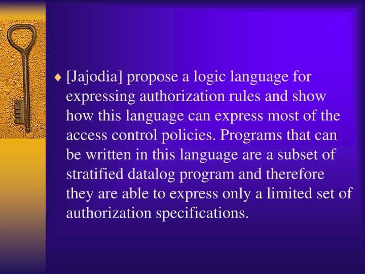 [Jajodia] propose a logic language for expressing authorization rules and show how this language can express most of the access control policies. Programs that can be written in this language are a subset of stratified datalog program and therefore they are able to express only a limited set of authorization specifications.