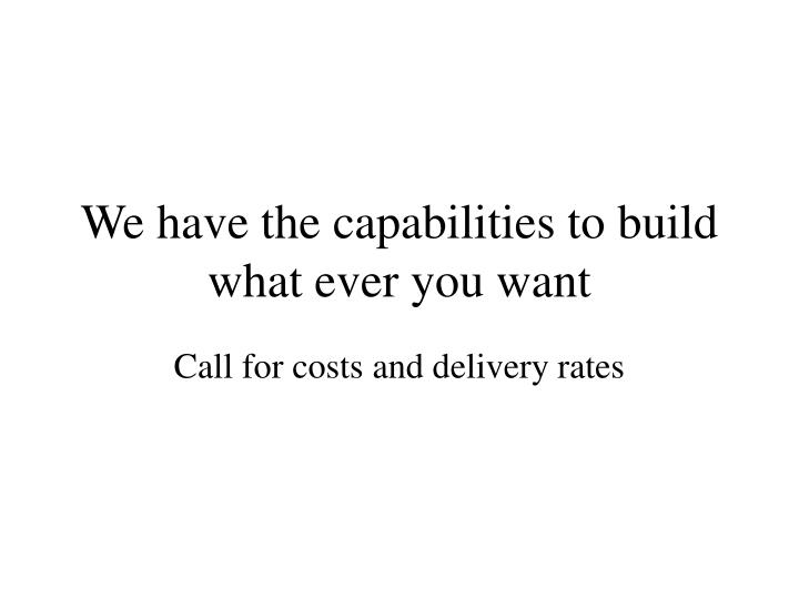 We have the capabilities to build what ever you want