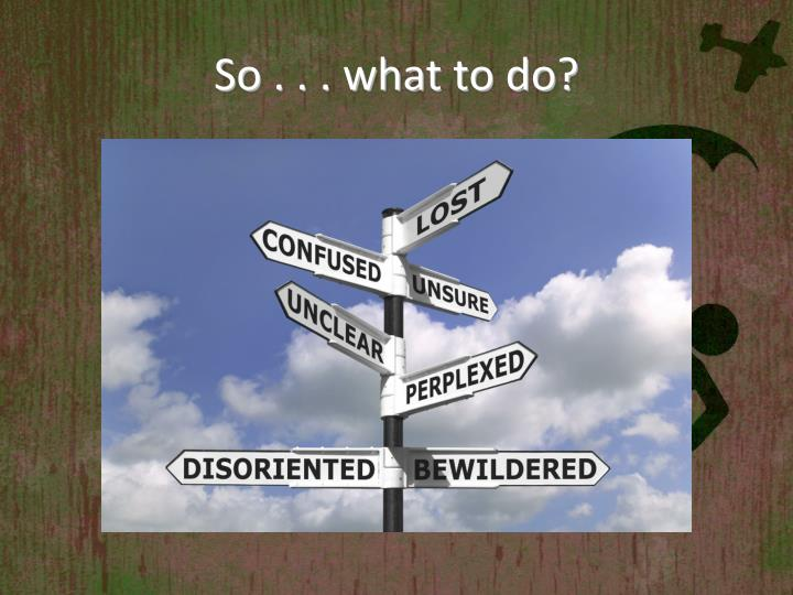 So . . . what to do?