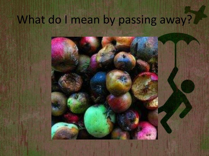 What do I mean by passing away?