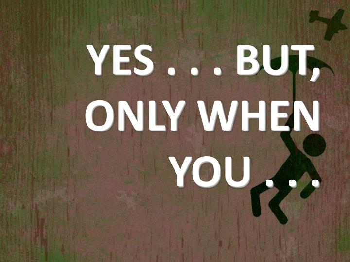 YES . . . BUT, ONLY WHEN YOU . . .