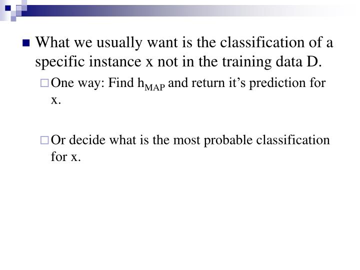 What we usually want is the classification of a specific instance x not in the training data D.