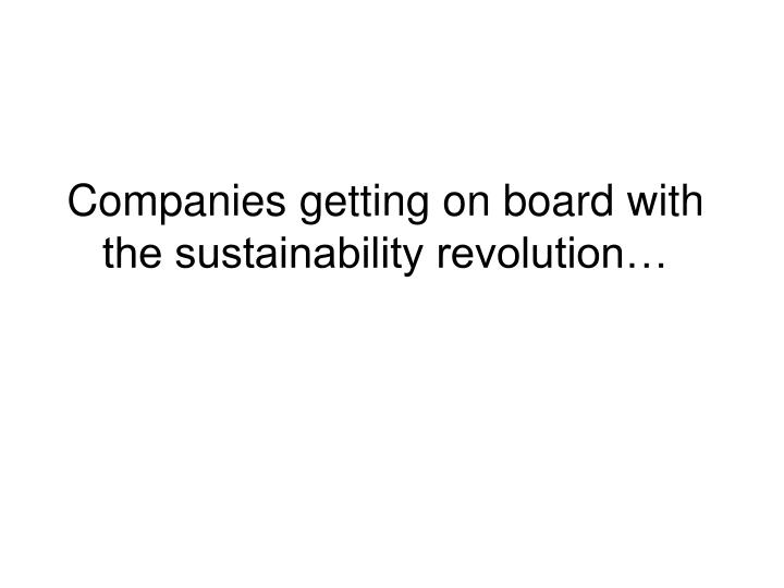 Companies getting on board with the sustainability revolution…