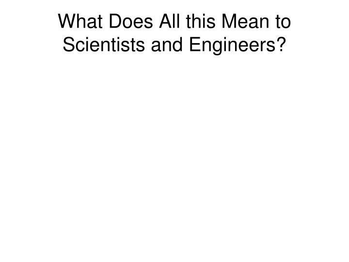 What Does All this Mean to Scientists and Engineers?