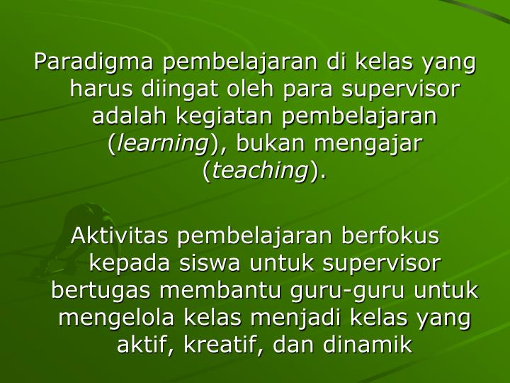 Paradigma pembelajaran di kelas yang harus diingat oleh para supervisor adalah kegiatan pembelajaran (