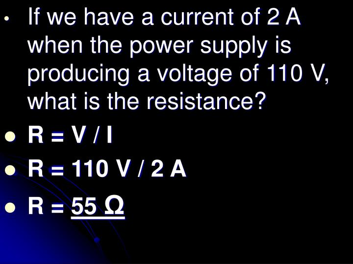 If we have a current of 2 A when the power supply is producing a voltage of 110 V, what is the resistance?