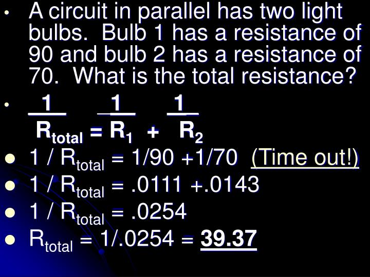 A circuit in parallel has two light bulbs.  Bulb 1 has a resistance of 90 and bulb 2 has a resistance of 70.  What is the total resistance?