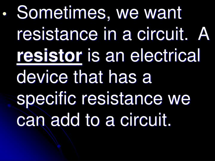 Sometimes, we want resistance in a circuit.  A
