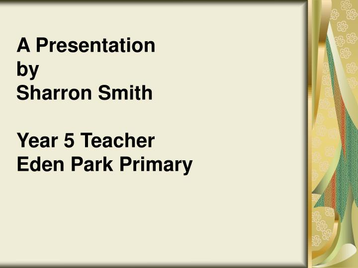 A presentation by sharron smith year 5 teacher eden park primary