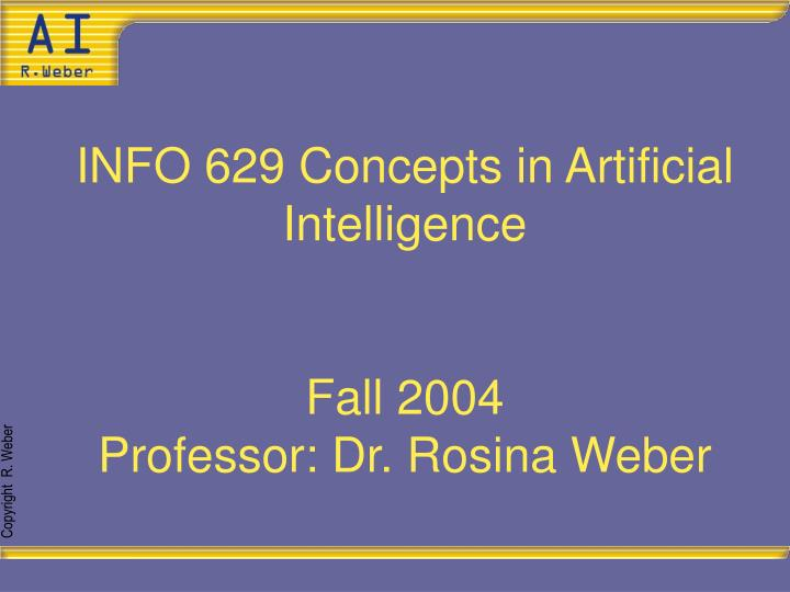 info 629 concepts in artificial intelligence fall 2004 professor dr rosina weber n.