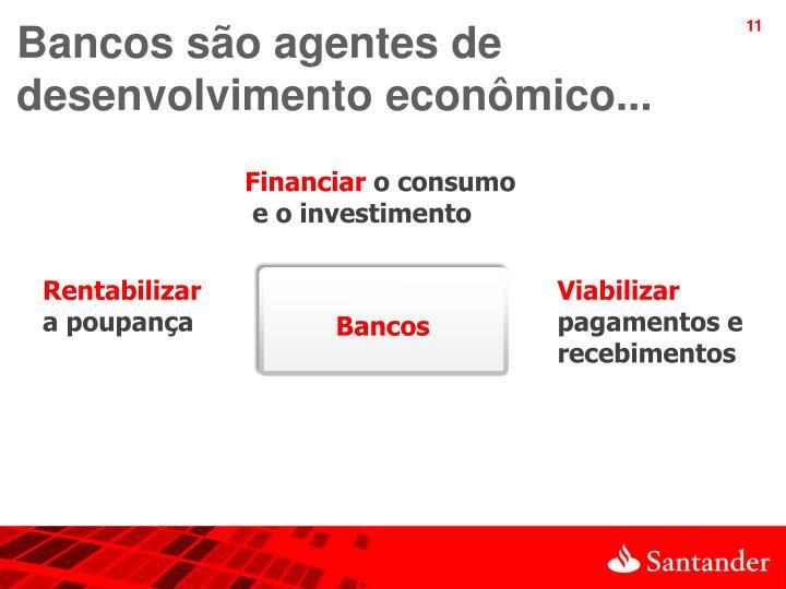 Bancos são agentes de desenvolvimento econômico...