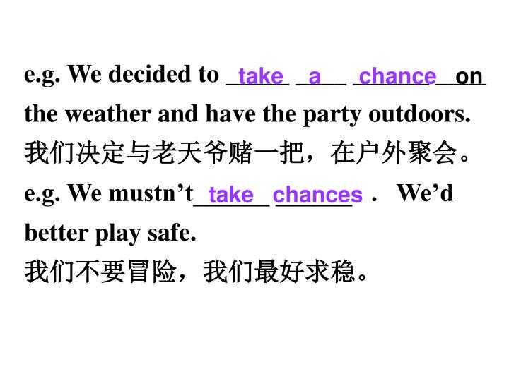 e.g. We decided to _____ ____ ______ ____   the weather and have the party outdoors.