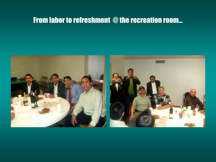 From labor to refreshment  @ the recreation room…